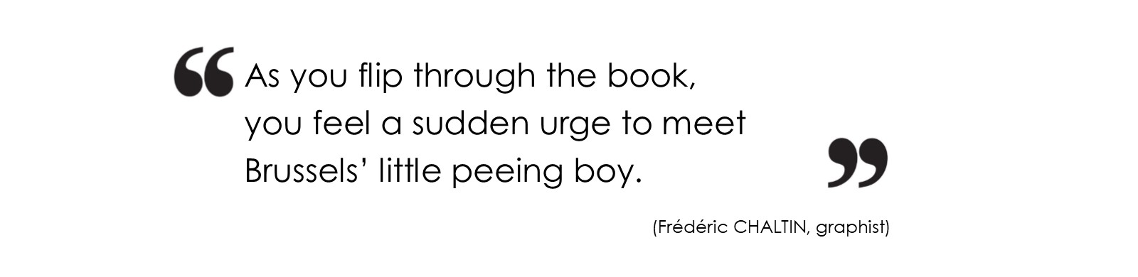 As you flip through the book, you feel a sudden urge to meet Brussels' little peeing boy. (Frédéric CHALTIN, graphist)